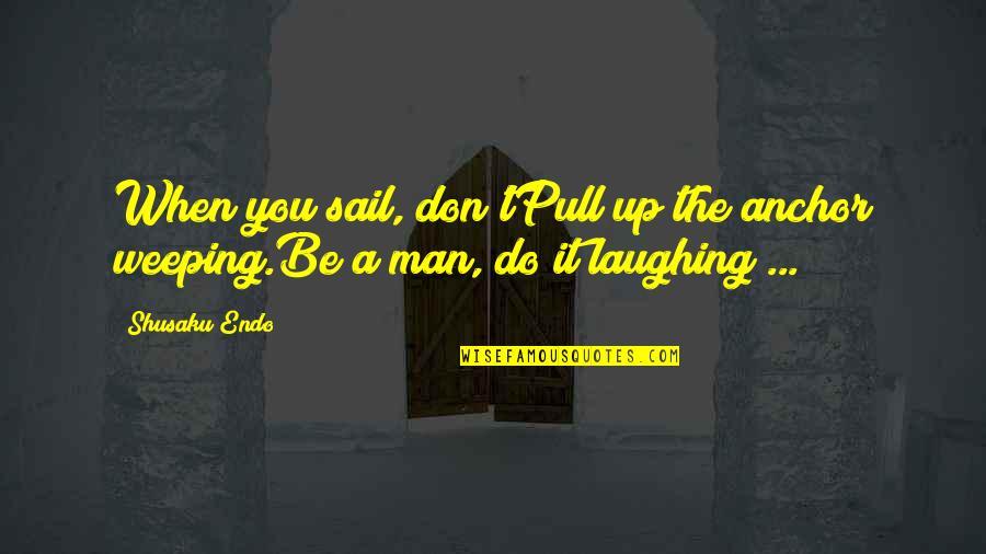 Shusaku Quotes By Shusaku Endo: When you sail, don'tPull up the anchor weeping.Be
