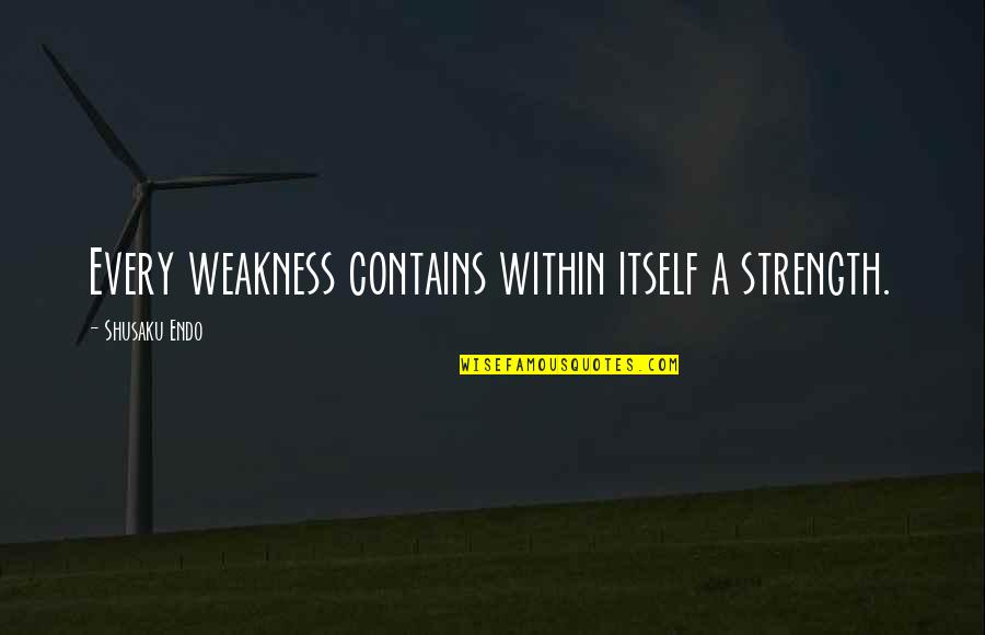 Shusaku Quotes By Shusaku Endo: Every weakness contains within itself a strength.