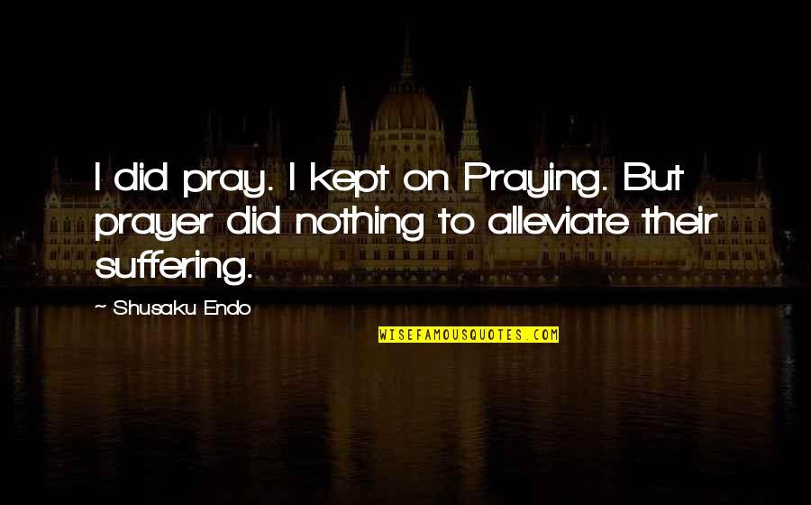 Shusaku Quotes By Shusaku Endo: I did pray. I kept on Praying. But