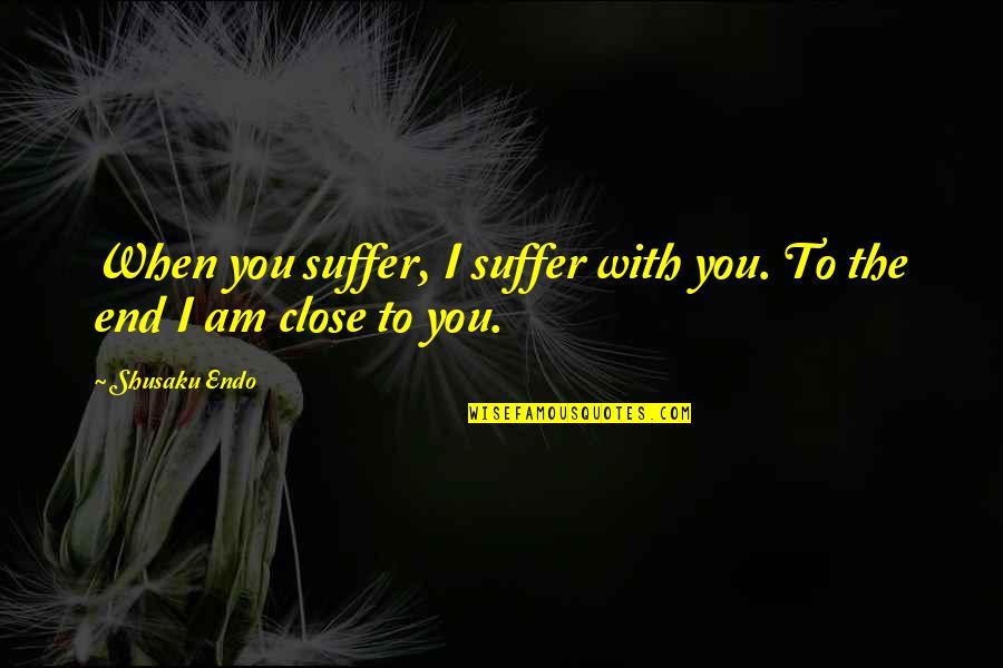 Shusaku Quotes By Shusaku Endo: When you suffer, I suffer with you. To