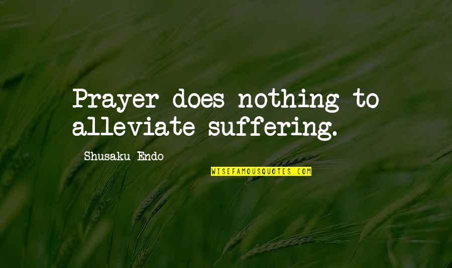 Shusaku Quotes By Shusaku Endo: Prayer does nothing to alleviate suffering.