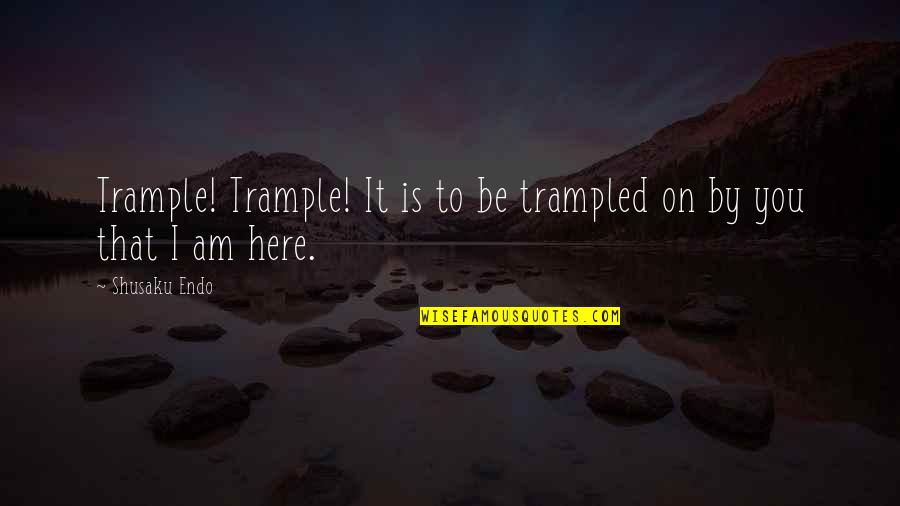 Shusaku Quotes By Shusaku Endo: Trample! Trample! It is to be trampled on