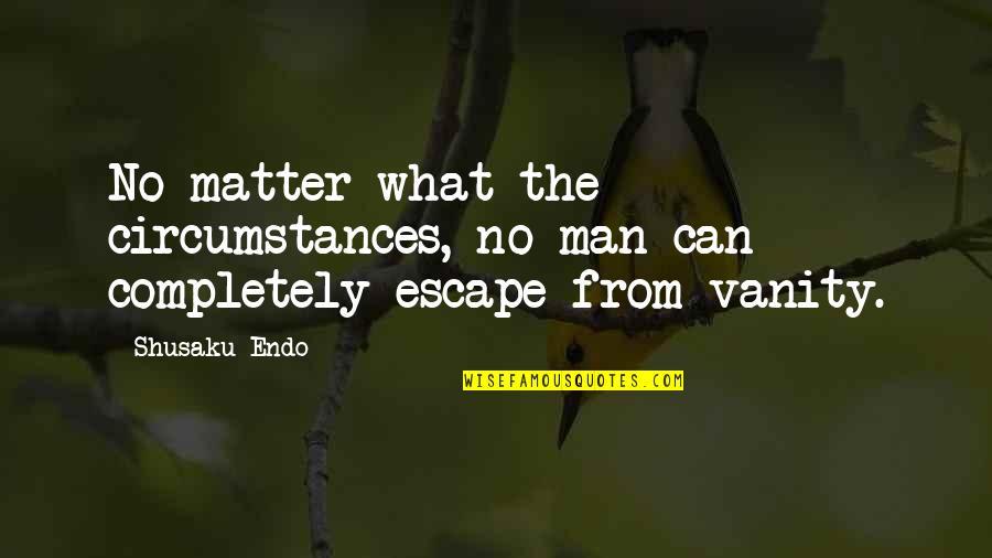 Shusaku Quotes By Shusaku Endo: No matter what the circumstances, no man can
