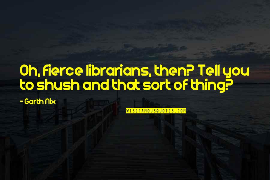 Shush Quotes By Garth Nix: Oh, fierce librarians, then? Tell you to shush