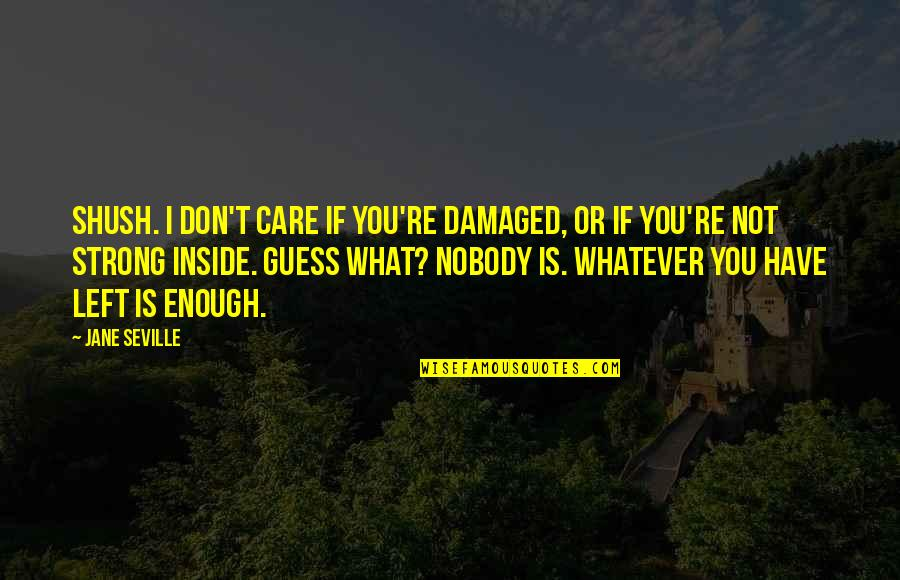 Shush Quotes By Jane Seville: Shush. I don't care if you're damaged, or