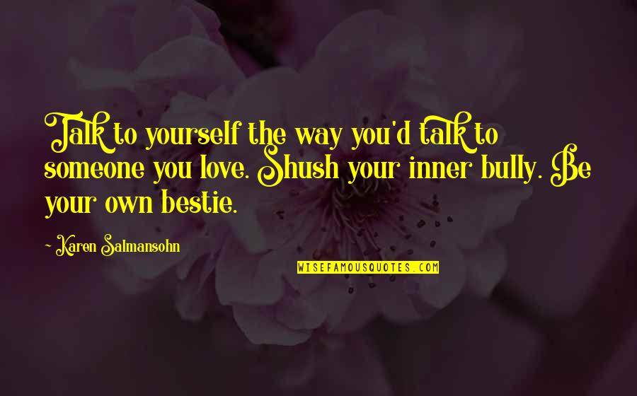 Shush Quotes By Karen Salmansohn: Talk to yourself the way you'd talk to