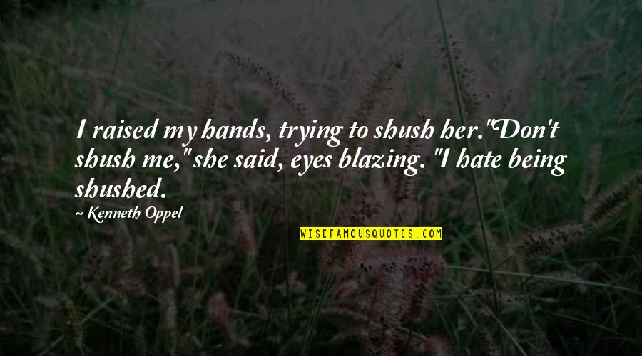 """Shush Quotes By Kenneth Oppel: I raised my hands, trying to shush her.""""Don't"""