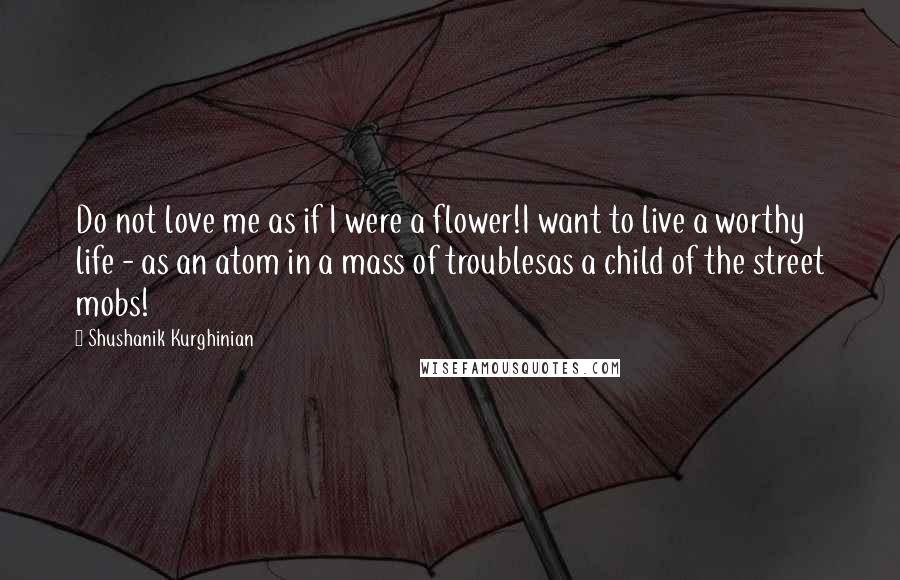Shushanik Kurghinian quotes: Do not love me as if I were a flower!I want to live a worthy life - as an atom in a mass of troublesas a child of the street
