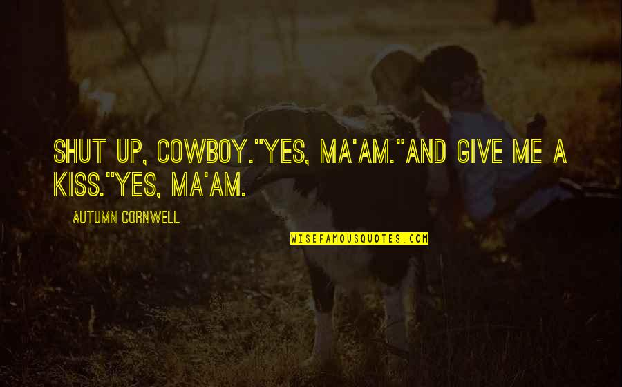 """Shut Up And Kiss Me Quotes By Autumn Cornwell: Shut up, cowboy.""""Yes, ma'am.""""And give me a kiss.""""Yes,"""