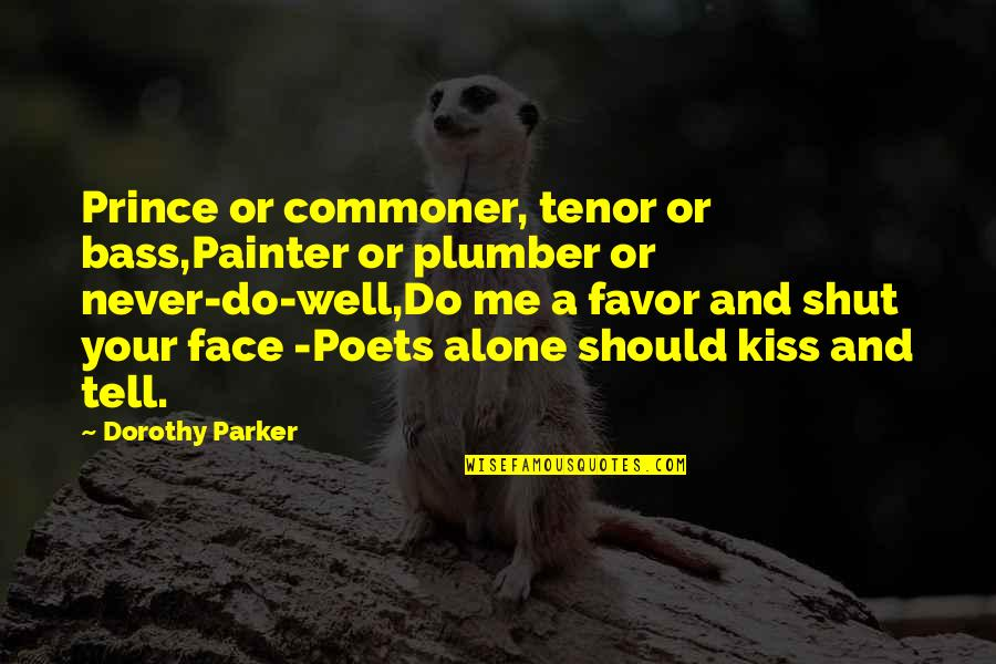 Shut Up And Kiss Me Quotes By Dorothy Parker: Prince or commoner, tenor or bass,Painter or plumber