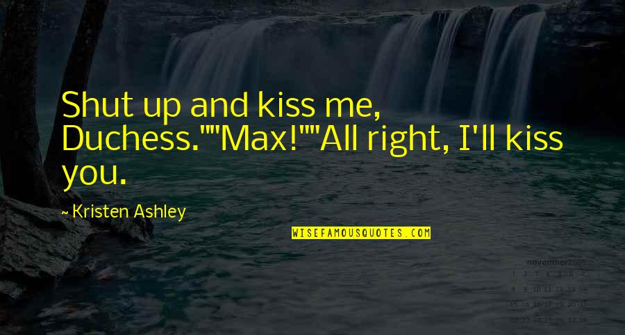 """Shut Up And Kiss Me Quotes By Kristen Ashley: Shut up and kiss me, Duchess.""""""""Max!""""""""All right, I'll"""