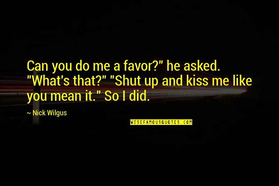 """Shut Up And Kiss Me Quotes By Nick Wilgus: Can you do me a favor?"""" he asked."""