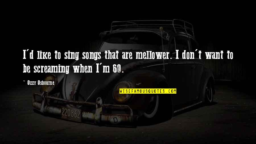 Shut Up And Kiss Me Quotes By Ozzy Osbourne: I'd like to sing songs that are mellower.