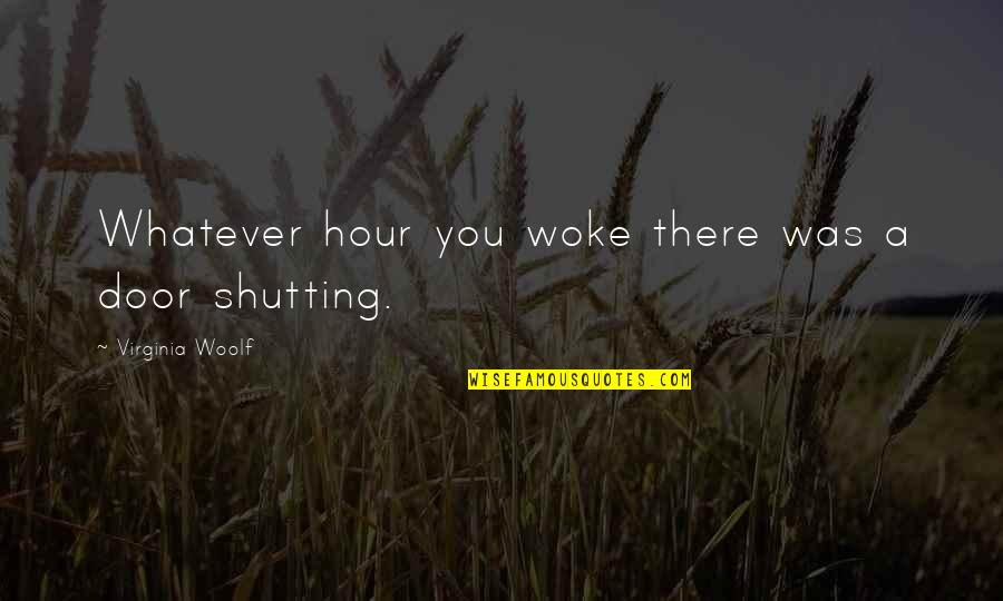 Shutting The Door Quotes By Virginia Woolf: Whatever hour you woke there was a door