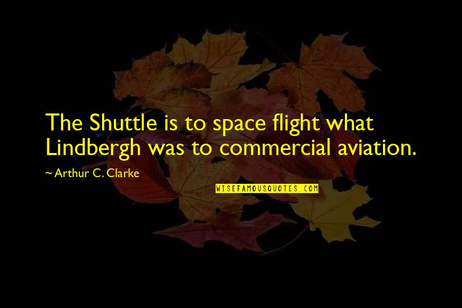 Shuttle Quotes By Arthur C. Clarke: The Shuttle is to space flight what Lindbergh