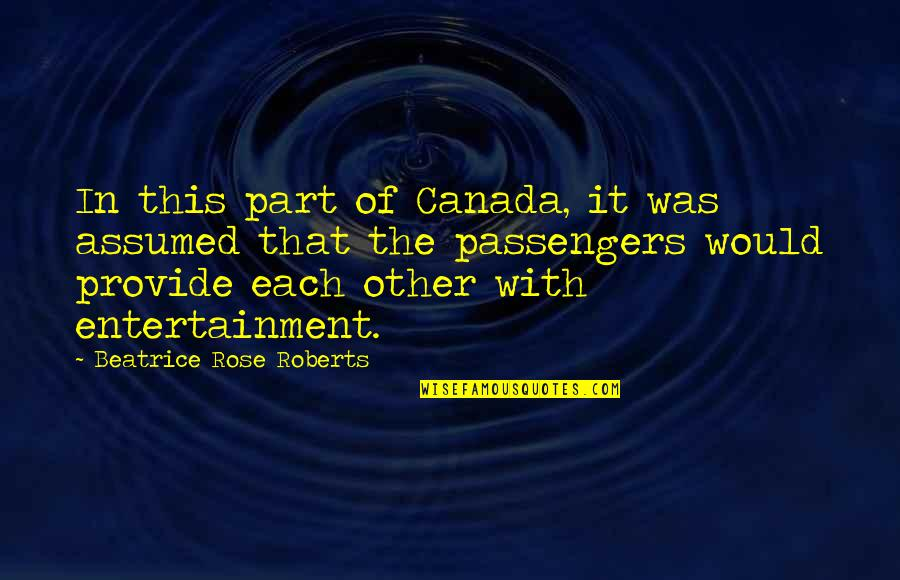 Shuttle Quotes By Beatrice Rose Roberts: In this part of Canada, it was assumed