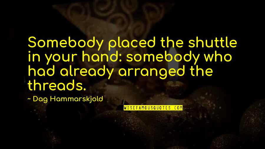 Shuttle Quotes By Dag Hammarskjold: Somebody placed the shuttle in your hand: somebody