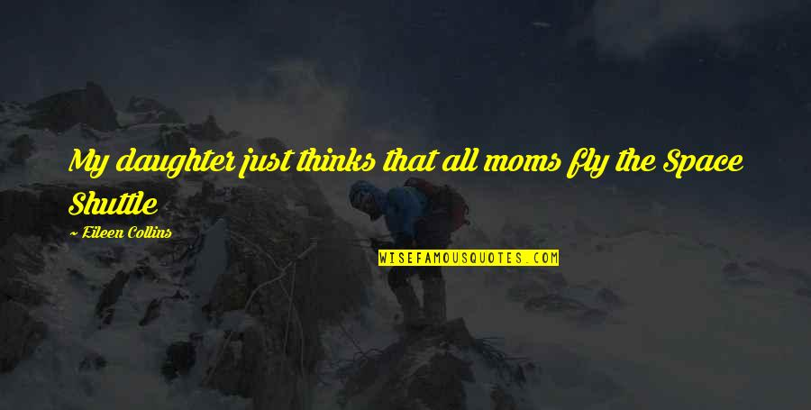 Shuttle Quotes By Eileen Collins: My daughter just thinks that all moms fly
