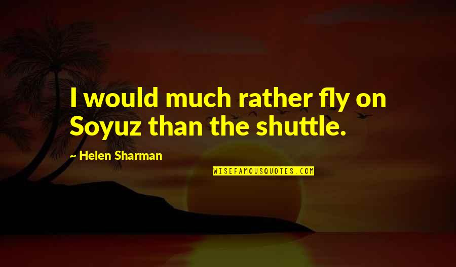 Shuttle Quotes By Helen Sharman: I would much rather fly on Soyuz than