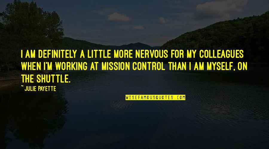 Shuttle Quotes By Julie Payette: I am definitely a little more nervous for