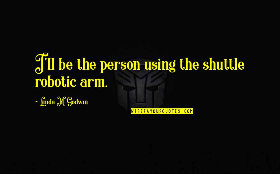 Shuttle Quotes By Linda M. Godwin: I'll be the person using the shuttle robotic