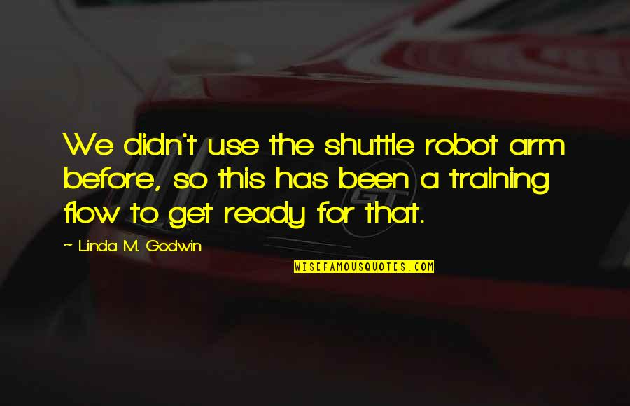 Shuttle Quotes By Linda M. Godwin: We didn't use the shuttle robot arm before,
