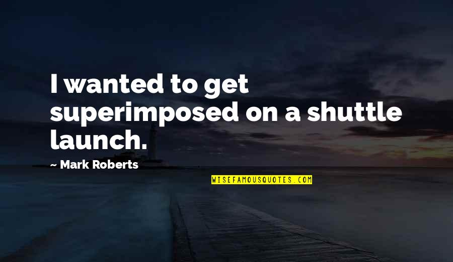 Shuttle Quotes By Mark Roberts: I wanted to get superimposed on a shuttle