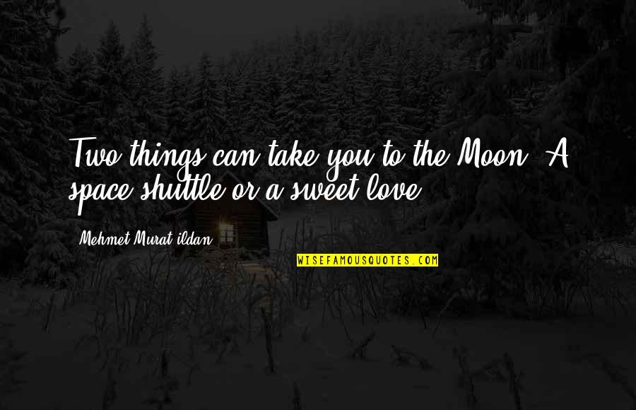 Shuttle Quotes By Mehmet Murat Ildan: Two things can take you to the Moon: