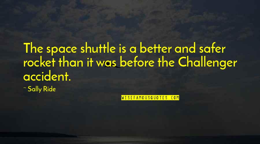 Shuttle Quotes By Sally Ride: The space shuttle is a better and safer