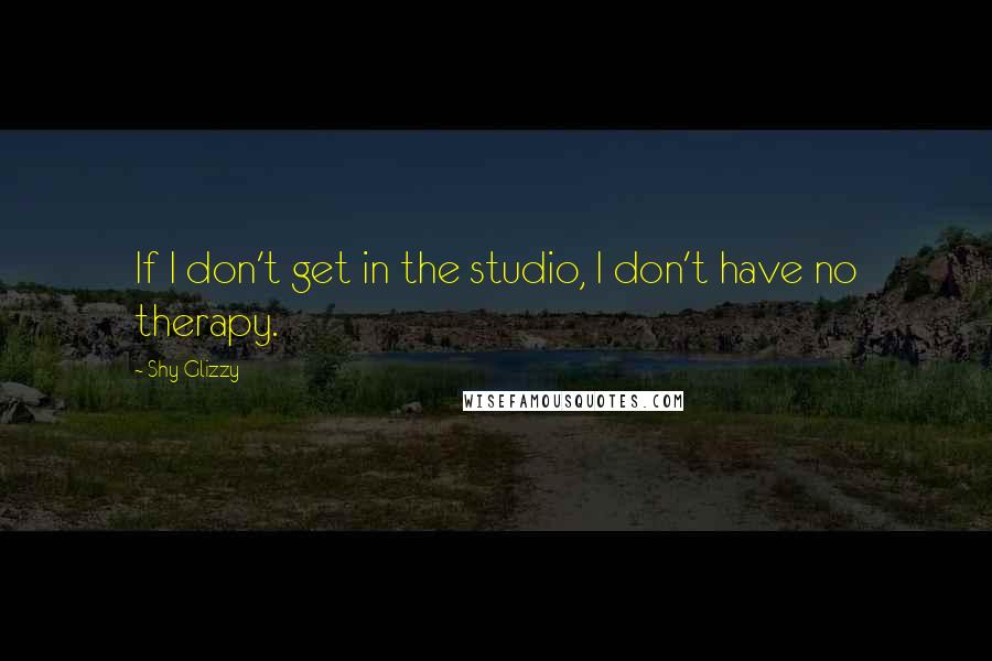 Shy Glizzy quotes: If I don't get in the studio, I don't have no therapy.