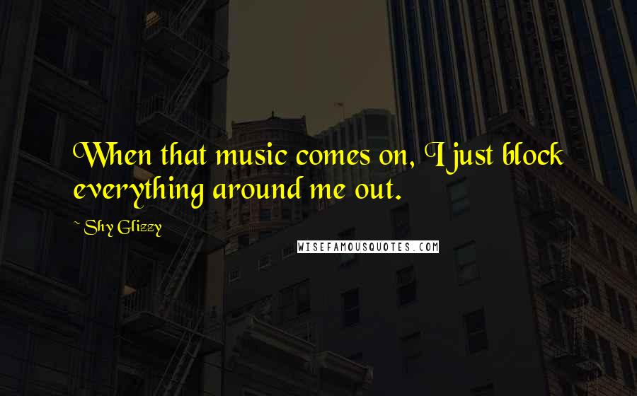 Shy Glizzy quotes: When that music comes on, I just block everything around me out.