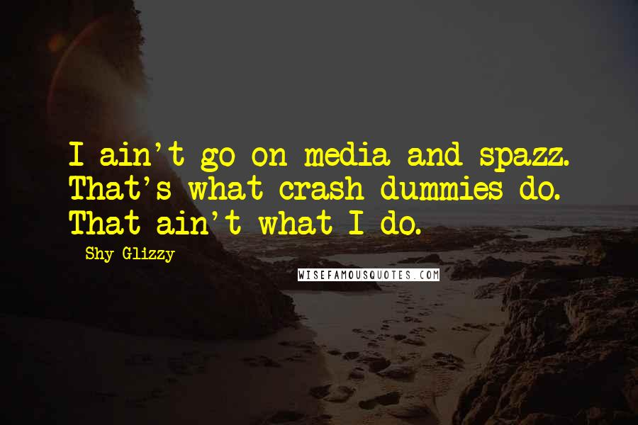Shy Glizzy quotes: I ain't go on media and spazz. That's what crash dummies do. That ain't what I do.