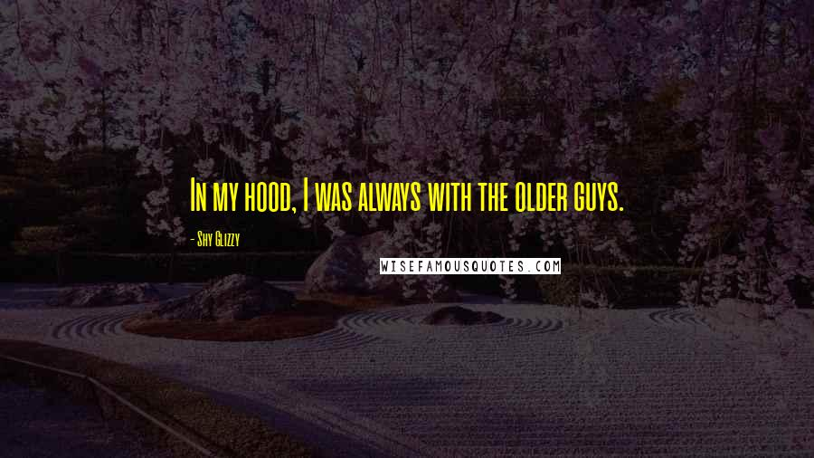Shy Glizzy quotes: In my hood, I was always with the older guys.