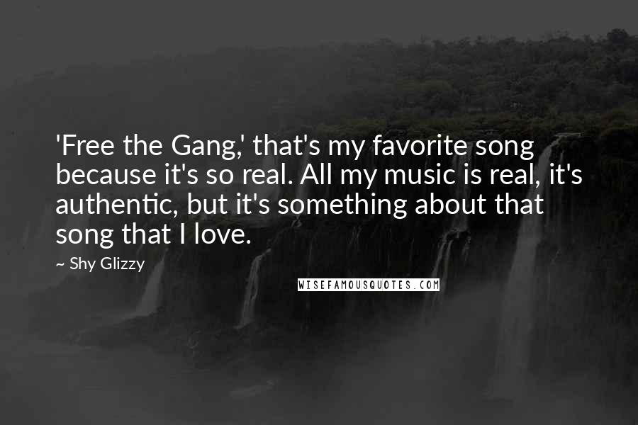 Shy Glizzy quotes: 'Free the Gang,' that's my favorite song because it's so real. All my music is real, it's authentic, but it's something about that song that I love.
