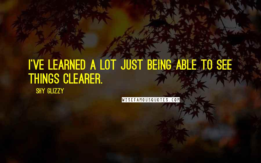 Shy Glizzy quotes: I've learned a lot just being able to see things clearer.