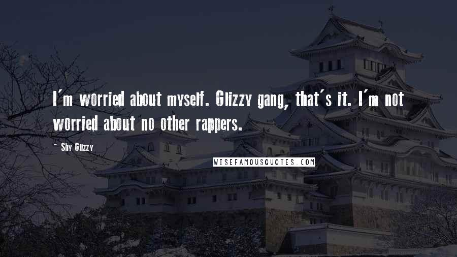 Shy Glizzy quotes: I'm worried about myself. Glizzy gang, that's it. I'm not worried about no other rappers.