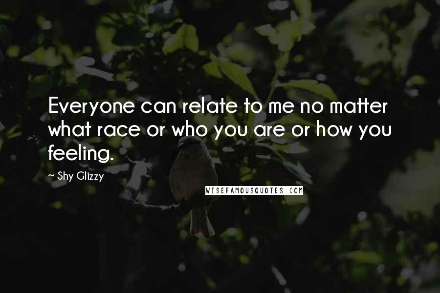 Shy Glizzy quotes: Everyone can relate to me no matter what race or who you are or how you feeling.