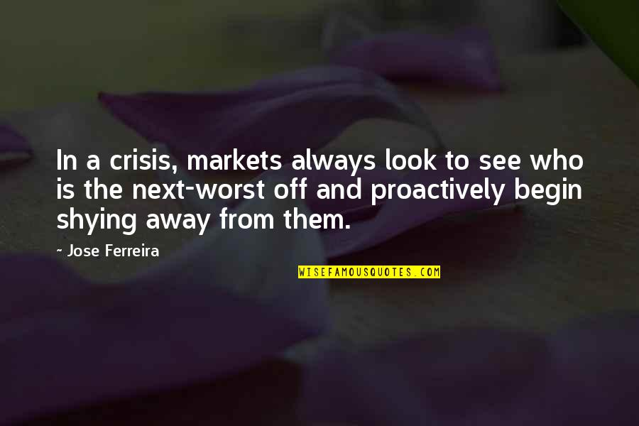 Shying Away Quotes By Jose Ferreira: In a crisis, markets always look to see