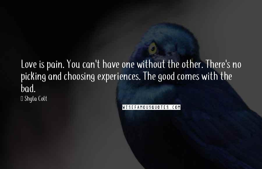 Shyla Colt quotes: Love is pain. You can't have one without the other. There's no picking and choosing experiences. The good comes with the bad.
