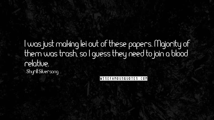 Shyrill Silversong quotes: I was just making lei out of these papers. Majority of them was trash, so I guess they need to join a blood relative.