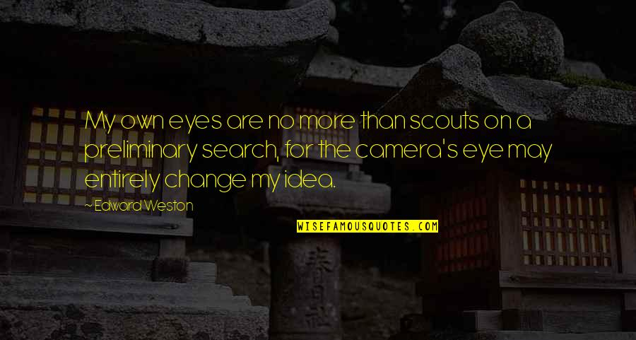 Si Nam Quotes By Edward Weston: My own eyes are no more than scouts