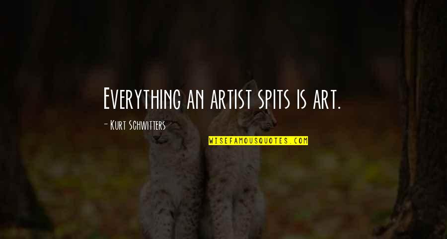Si Nam Quotes By Kurt Schwitters: Everything an artist spits is art.