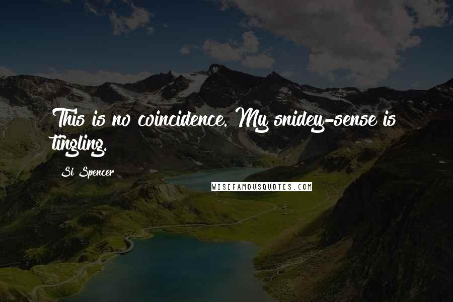 Si Spencer quotes: This is no coincidence. My snidey-sense is tingling.