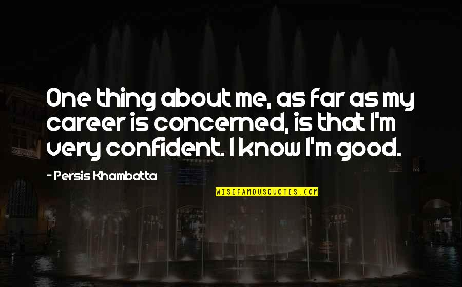Sia Chandelier Quotes By Persis Khambatta: One thing about me, as far as my