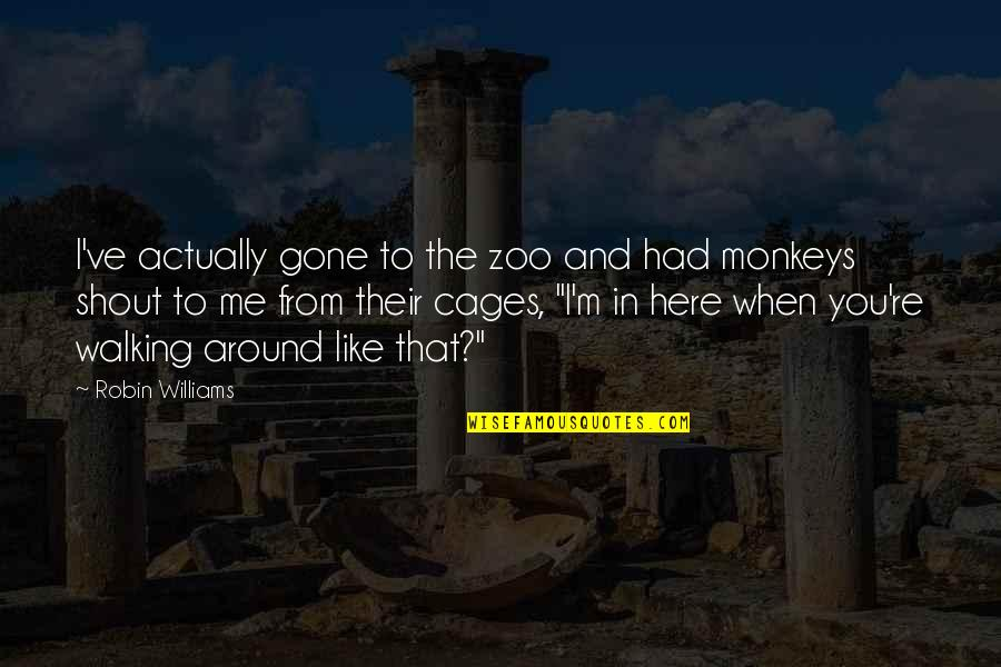Sia Chandelier Quotes By Robin Williams: I've actually gone to the zoo and had