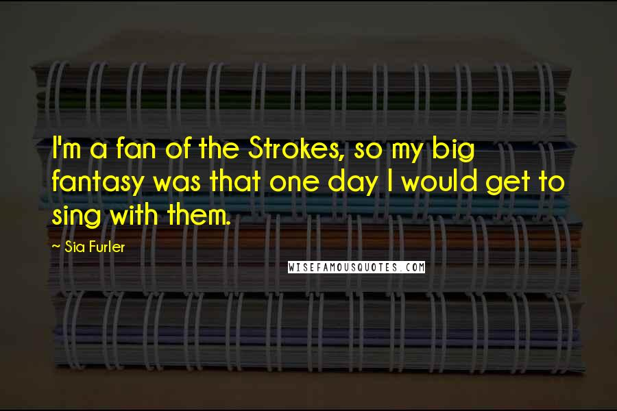 Sia Furler quotes: I'm a fan of the Strokes, so my big fantasy was that one day I would get to sing with them.