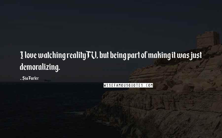 Sia Furler quotes: I love watching reality TV, but being part of making it was just demoralizing.