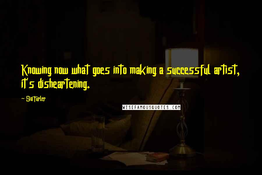 Sia Furler quotes: Knowing now what goes into making a successful artist, it's disheartening.