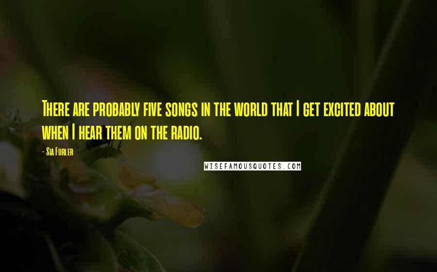 Sia Furler quotes: There are probably five songs in the world that I get excited about when I hear them on the radio.