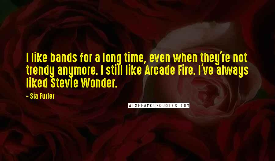 Sia Furler quotes: I like bands for a long time, even when they're not trendy anymore. I still like Arcade Fire. I've always liked Stevie Wonder.